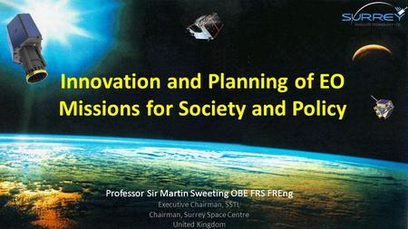 Innovation and Planning of EO Missions for Society and Policy Professor Sir Martin Sweeting OBE FRS FREng Executive Chairman, SSTL Chairman, Surrey Space.