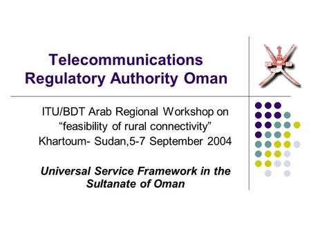 "Telecommunications Regulatory Authority Oman ITU/BDT Arab Regional Workshop on ""feasibility of rural connectivity"" Khartoum- Sudan,5-7 September 2004 Universal."