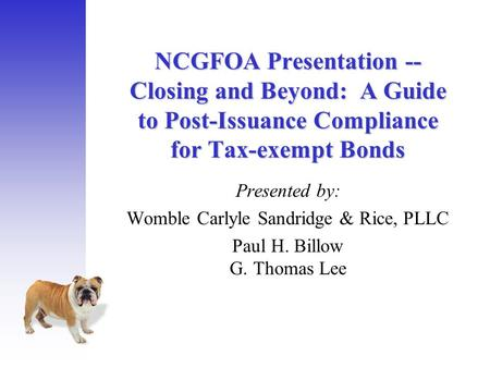 NCGFOA Presentation -- Closing and Beyond: A Guide to Post-Issuance Compliance for Tax-exempt Bonds Presented by: Womble Carlyle Sandridge & Rice, PLLC.