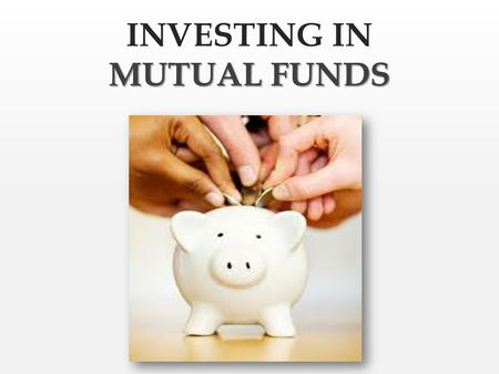 MUTUAL FUNDS INVESTING IN MUTUAL FUNDS What is a mutual fund?