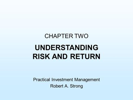 CHAPTER TWO UNDERSTANDING RISK AND RETURN Practical Investment Management Robert A. Strong.