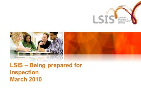 LSIS – Being prepared for inspection March 2010. The New LSIS More comprehensive than CEL and QIA Sector Development – Leadership and Management, Teaching.