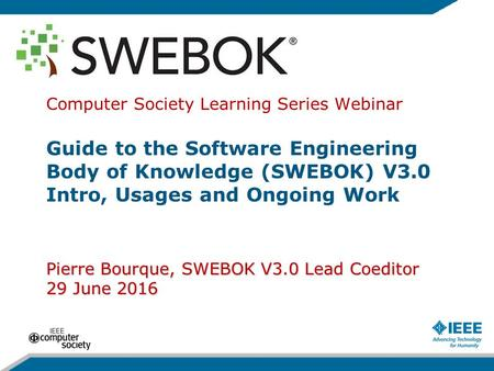 Pierre Bourque, SWEBOK V3.0 Lead Coeditor 29 June 2016 Computer Society Learning Series Webinar Guide to the Software Engineering Body of Knowledge (SWEBOK)