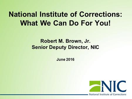 National Institute of Corrections: What We Can Do For You! Robert M. Brown, Jr. Senior Deputy Director, NIC June 2016.