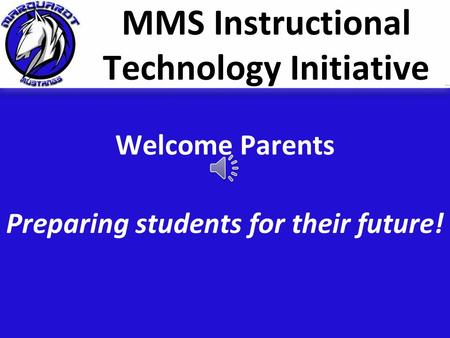 MMS Instructional Technology Initiative Welcome Parents Preparing students for their future!