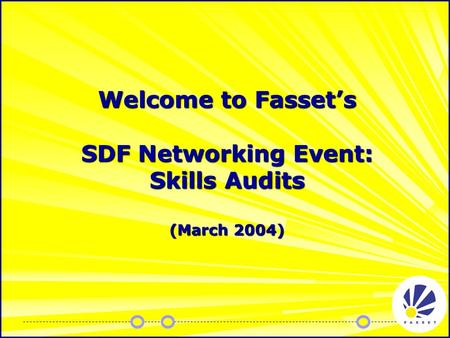 Welcome to Fasset's SDF Networking Event: Skills Audits (March 2004)