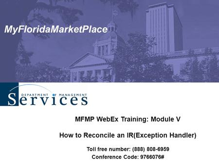 MyFloridaMarketPlace MFMP WebEx Training: Module V How to Reconcile an IR(Exception Handler) Toll free number: (888) 808-6959 Conference Code: 9766076#