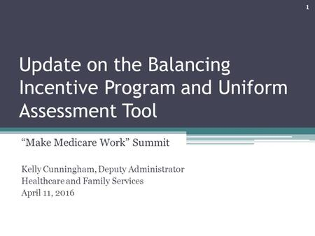 "Update on the Balancing Incentive Program and Uniform Assessment Tool ""Make Medicare Work"" Summit Kelly Cunningham, Deputy Administrator Healthcare and."