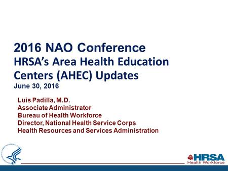 2016 NAO Conference HRSA's Area Health Education Centers (AHEC) Updates June 30, 2016 Luis Padilla, M.D. Associate Administrator Bureau of Health Workforce.