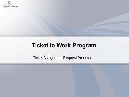 Ticket to Work Program Ticket Assignment Request Process.