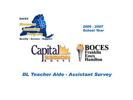 CRB/FEH Distance Learning Project DL Aide - Assistant Survey 2006 – 2007 School Year... BOCES Distance Learning Program Quality Access Support.