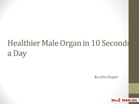 Healthier Male Organ in 10 Seconds a Day By John Dugan.