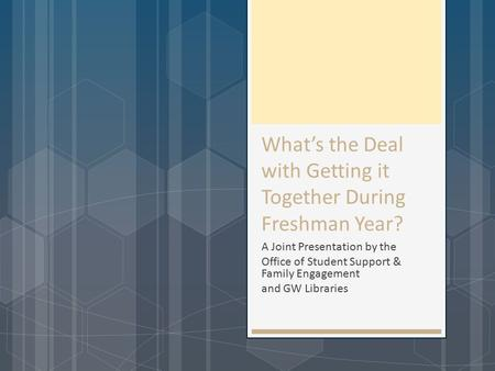 What's the Deal with Getting it Together During Freshman Year? A Joint Presentation by the Office of Student Support & Family Engagement and GW Libraries.