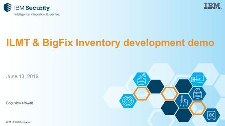 © 2015 IBM Corporation June 13, 2016 Boguslaw Nowak ILMT & BigFix Inventory development demo.