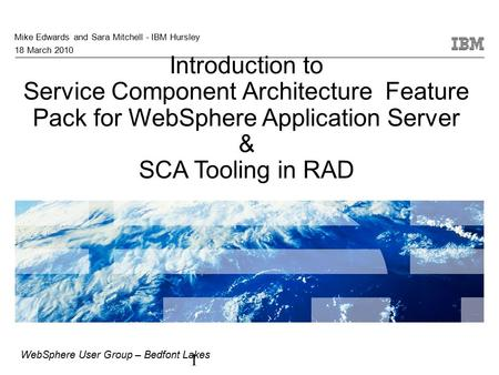 1 Introduction to Service Component Architecture Feature Pack for WebSphere Application Server & SCA Tooling in RAD Mike Edwards and Sara Mitchell - IBM.