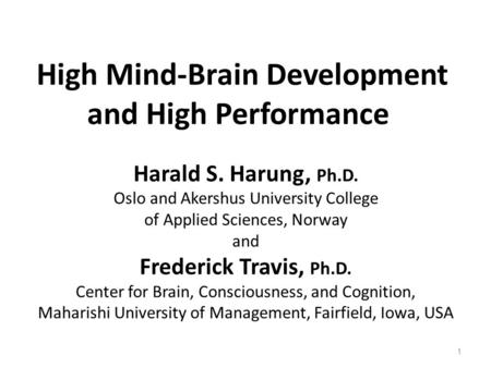 High Mind-Brain Development and High Performance Harald S. Harung, Ph.D. Oslo and Akershus University College of Applied Sciences, Norway and Frederick.