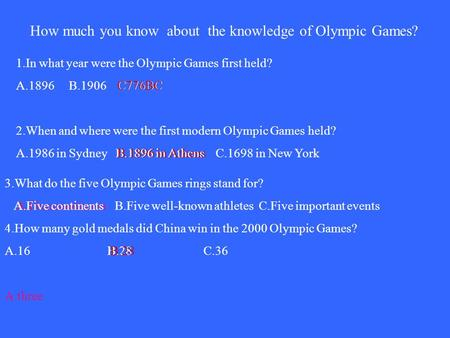 How much you know about the knowledge of Olympic Games? 1.In what year were the Olympic Games first held? A.1896 B.1906 C776BC 2.When and where were the.