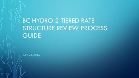 BC HYDRO 2 TIERED RATE STRUCTURE REVIEW PROCESS GUIDE JULY 28, 2016.