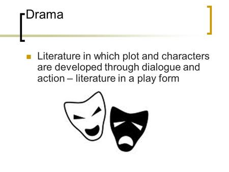 Drama Literature in which plot and characters are developed through dialogue and action – literature in a play form.