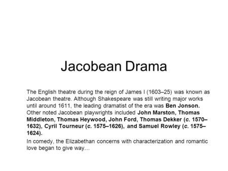 Jacobean Drama The English theatre during the reign of James I (1603–25) was known as Jacobean theatre. Although Shakespeare was still writing major works.