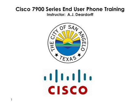 Cisco 7900 Series End User Phone Training Instructor: A.J. Deardorff 1.