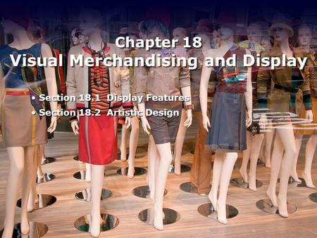 Chapter 18 Visual Merchandising and Display Section 18.1 Display Features Section 18.2 Artistic Design Section 18.1 Display Features Section 18.2 Artistic.