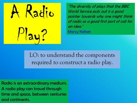 A Radio Play? LO: to understand the components required to construct a radio play. The diversity of plays that the BBC World Service puts out is a good.
