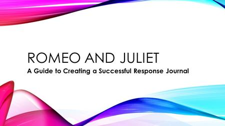 ROMEO AND JULIET A Guide to Creating a Successful Response Journal.
