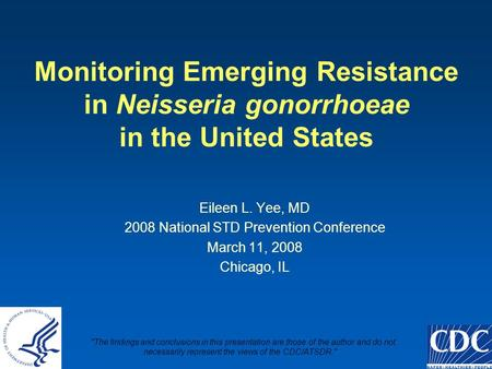 Monitoring Emerging Resistance in Neisseria gonorrhoeae in the United States Eileen L. Yee, MD 2008 National STD Prevention Conference March 11, 2008 Chicago,