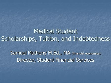 Medical Student Scholarships, Tuition, and Indebtedness Samuel Matheny M.Ed., MA (financial economics) Director, Student Financial Services.