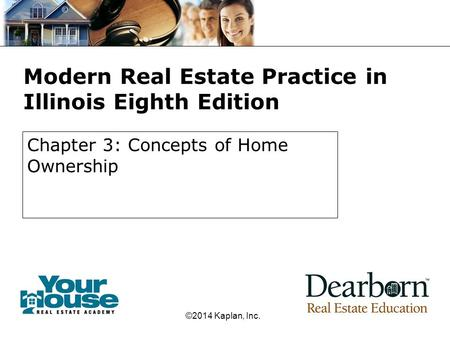 Modern Real Estate Practice in Illinois Eighth Edition Chapter 3: Concepts of Home Ownership ©2014 Kaplan, Inc.