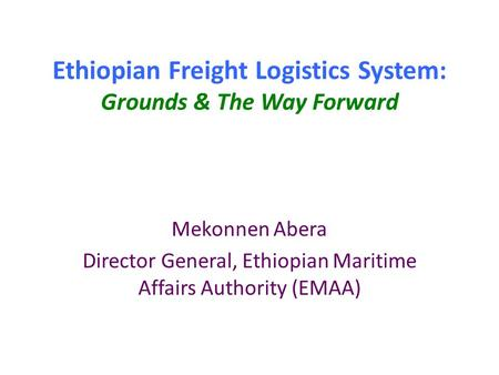 Ethiopian Freight Logistics System: Grounds & The Way Forward Mekonnen Abera Director General, Ethiopian Maritime Affairs Authority (EMAA)