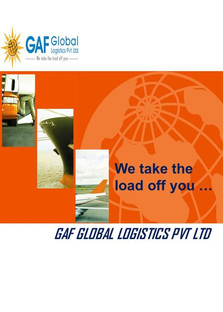 GAF GLOBAL LOGISTICS PVT LTD We take the load off you …