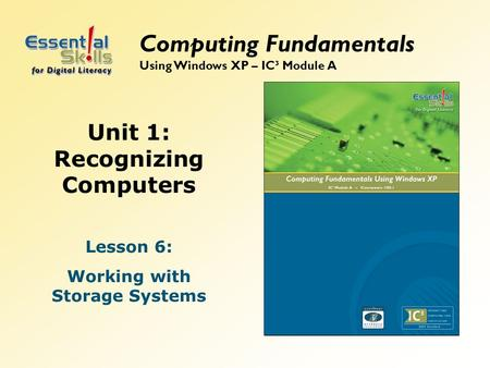 Unit 1: Recognizing Computers Lesson 6: Working with Storage Systems Computing Fundamentals Using Windows XP – IC³ Module A.