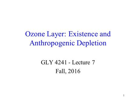 1 <strong>Ozone</strong> <strong>Layer</strong>: Existence and Anthropogenic <strong>Depletion</strong> GLY 4241 - Lecture 7 Fall, 2016.
