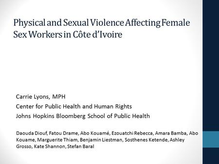 Physical and Sexual Violence Affecting Female Sex Workers in Côte d'Ivoire Carrie Lyons, MPH Center for Public Health and Human Rights Johns Hopkins Bloomberg.