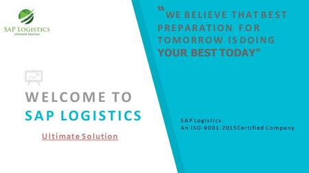 "WELCOME TO SAP LOGISTICS Ultimate Solution "" WE BELIEVE THAT BEST PREPARATION FOR TOMORROW IS DOING YOUR BEST TODAY"" SAP Logistics An ISO-9001-2015 Certified."