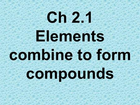 Ch 2.1 Elements combine to form compounds. Compounds have different properties from elements Elements have individual properties that help us identify.