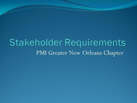 PMI Greater New Orleans Chapter. Requirements Gathering Techniques Observation Survey Document Analysis Brainstorming Focus Group / Requirements Workshop.