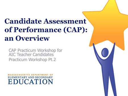 Candidate Assessment of Performance (CAP): an Overview CAP Practicum Workshop for AIC Teacher Candidates Practicum Workshop Pt.2.