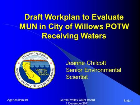 Slide 1 Draft Workplan to Evaluate MUN in City of Willows POTW Receiving Waters Jeanne Chilcott Senior Environmental Scientist Agenda Item #9Central Valley.
