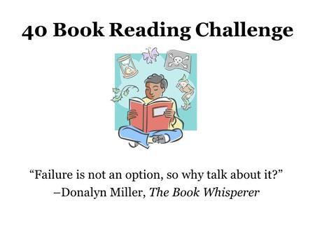 "40 Book Reading Challenge ""Failure is not an option, so why talk about it?"" –Donalyn Miller, The Book Whisperer."