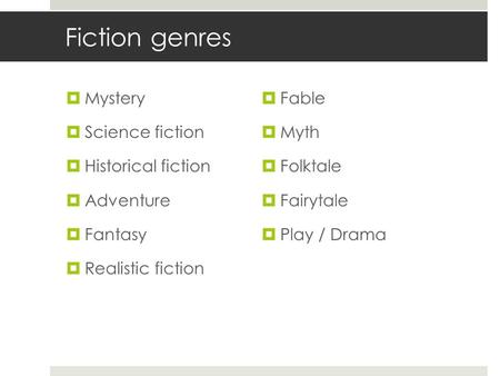 Fiction genres  Mystery  Science fiction  Historical fiction  Adventure  Fantasy  Realistic fiction  Fable  Myth  Folktale  Fairytale  Play.