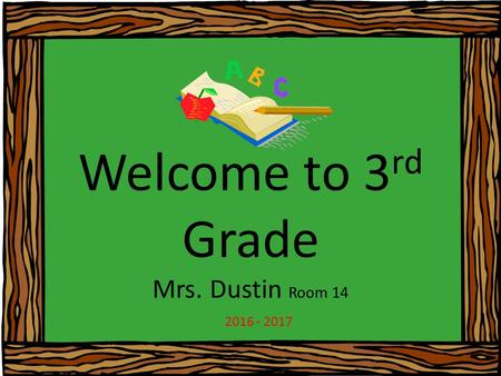 Welcome to 3 rd Grade Mrs. Dustin Room 14 2016 - 2017.