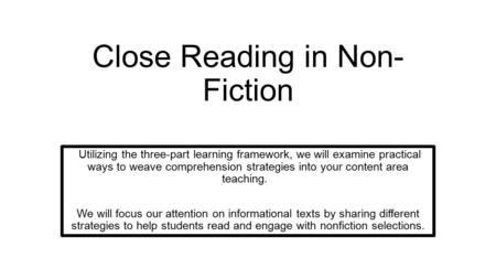 Close Reading in Non- Fiction Utilizing the three-part learning framework, we will examine practical ways to weave comprehension strategies into your content.