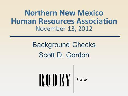 Northern New Mexico Human Resources Association November 13, 2012 Background Checks Scott D. Gordon.