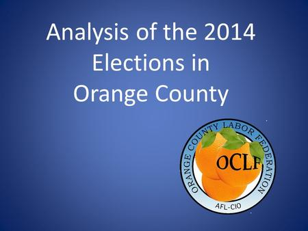 Analysis of the 2014 Elections in Orange County. 2014 Keys to Victory Union Members Communications to General Public Field Million More Voters.