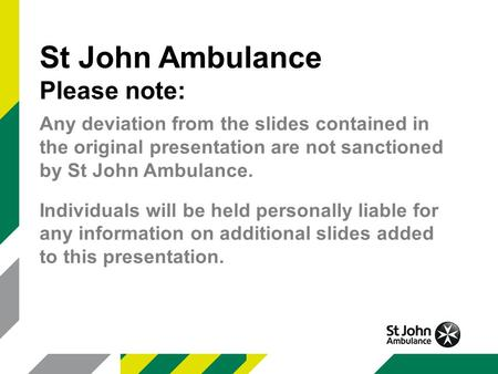 St John Ambulance Please note: Any deviation from the slides contained in the original presentation are not sanctioned by St John Ambulance. Individuals.