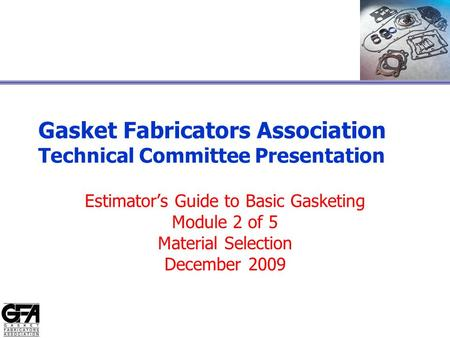 Gasket Fabricators Association Technical Committee Presentation Estimator's Guide to Basic Gasketing Module 2 of 5 Material Selection December 2009.