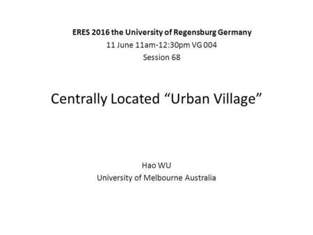 "Centrally Located ""Urban Village"" Hao WU University of Melbourne Australia ERES 2016 the University of Regensburg Germany 11 June 11am-12:30pm VG 004 Session."